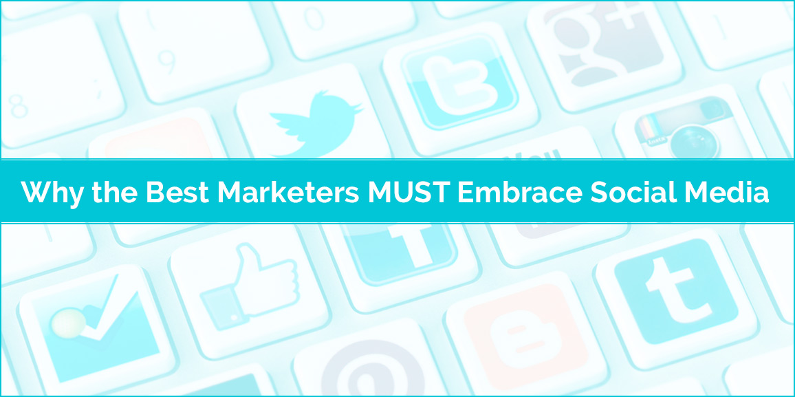 Why the Best Marketers MUST Embrace Social Media