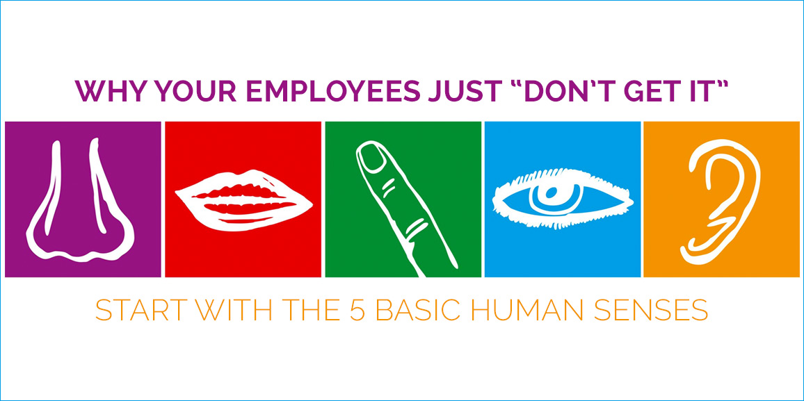 "Why Your Employees Just ""Don't Get It"" – Start With the 5 Basic Human Senses"