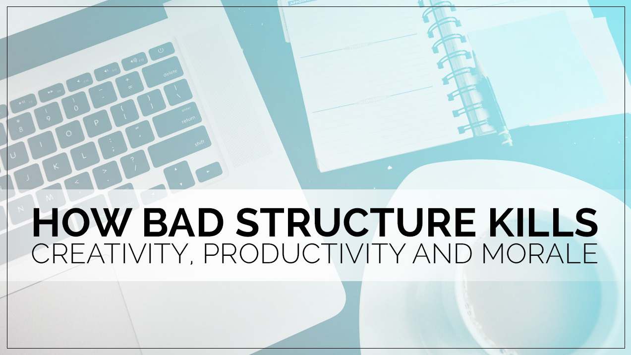 How Bad Structure Kills Creativity, Productivity and Morale