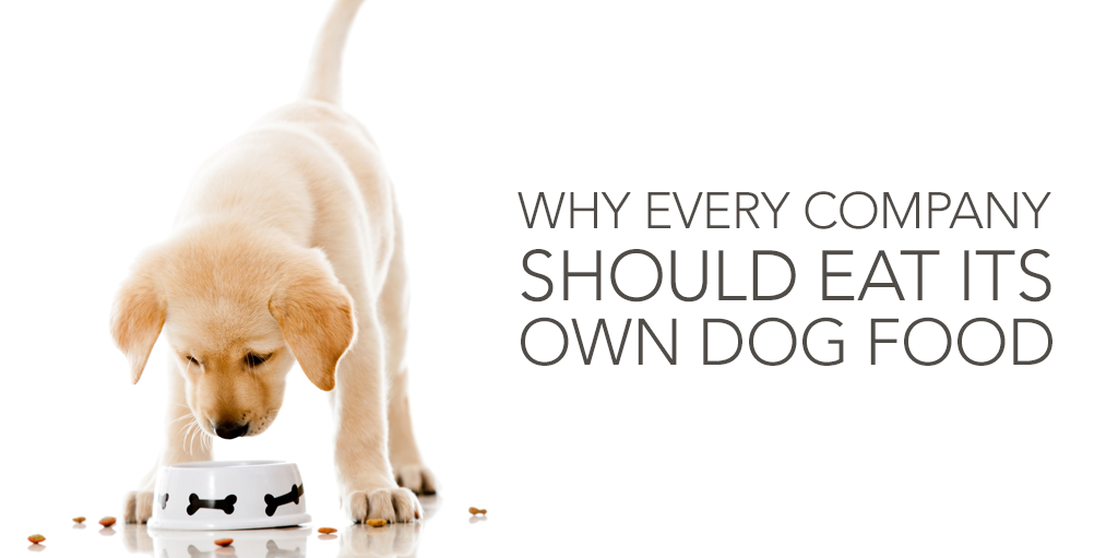 Why Every Company Should Eat Its Own Dog Food