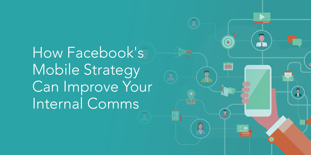 How Facebooks Mobile Strategy Can Improve Your Internal Comms
