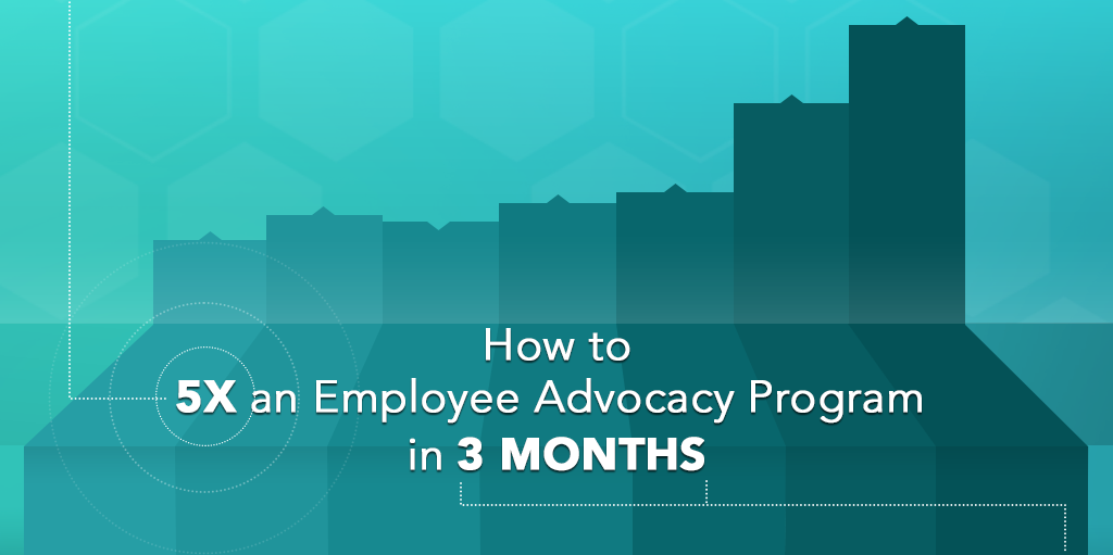 How to 5X an Employee Advocacy Program in 3 Months