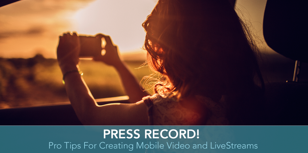 Press Record Pro Tips For Creating Mobile Video and LiveStreams