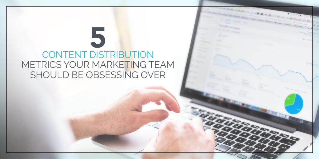 5 Content Distribution Metrics Your Marketing Team Should Be Obsessing Over