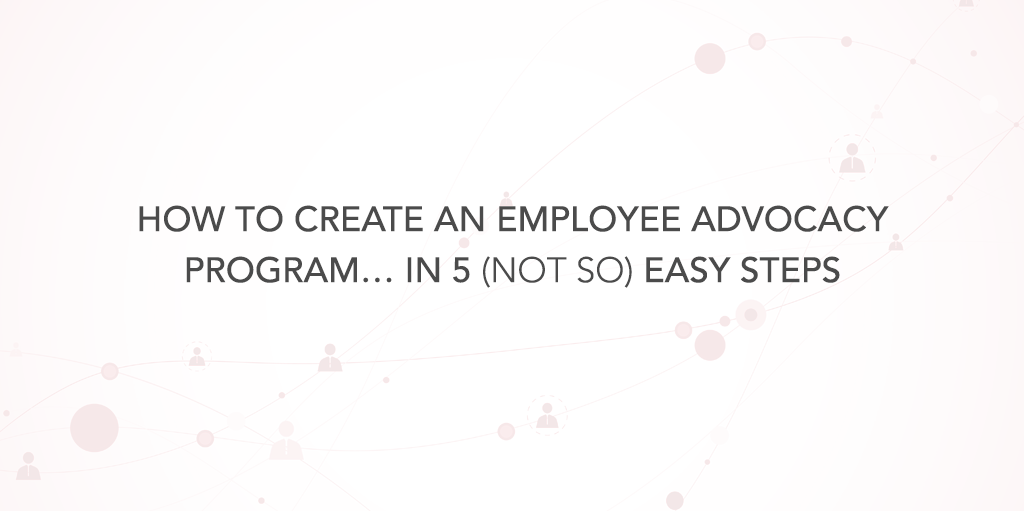How to create an employee advocacy program in 5 not so easy steps