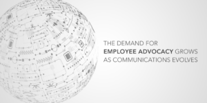 The Demand For Employee Advocacy Grows As Communications Evolves