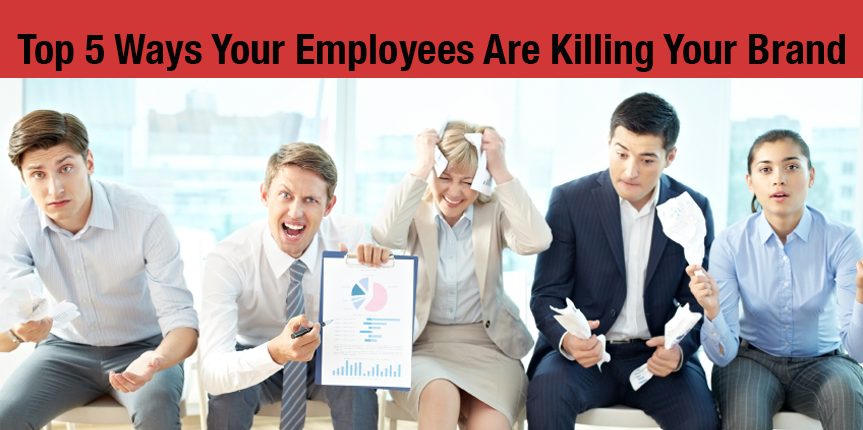 Top 5 ways your employees are killing your brand