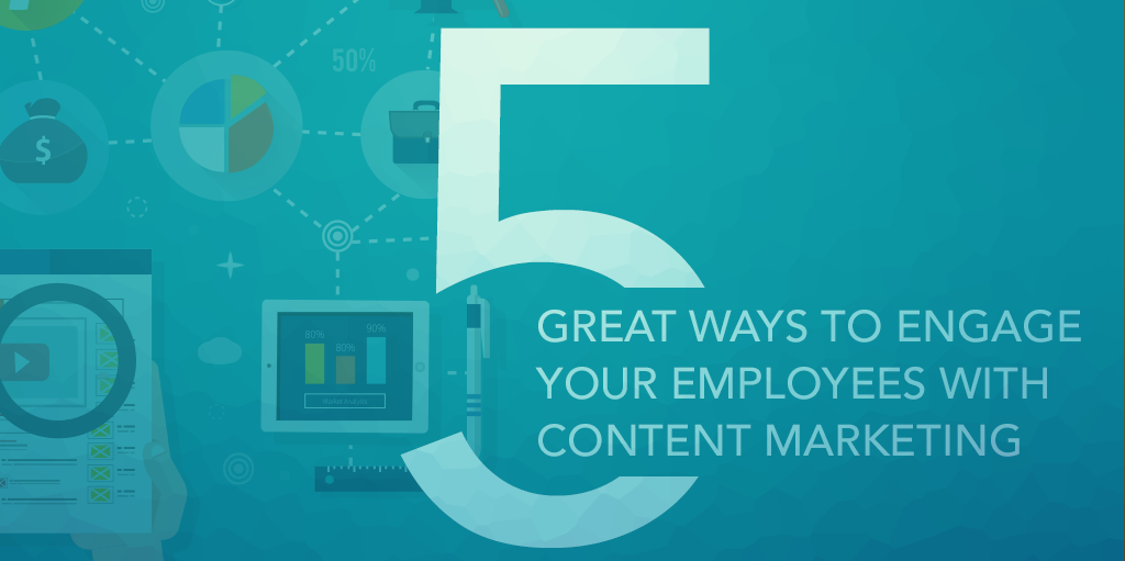 5 Great Ways to Engage Your Employees with Content Marketing