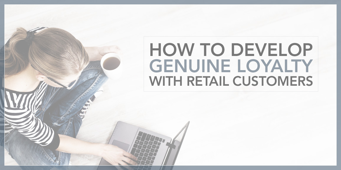 How to Develop Genuine Loyalty With Retail Customers