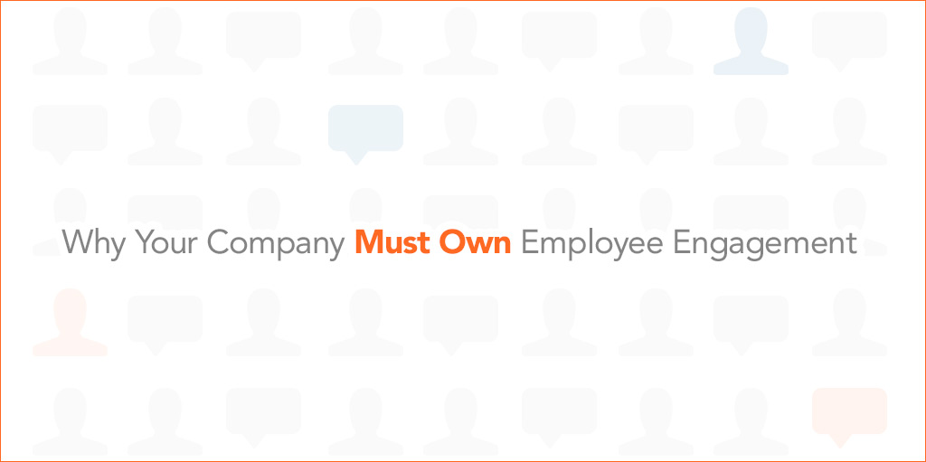 Why Your Company Must Own Employee Engagement