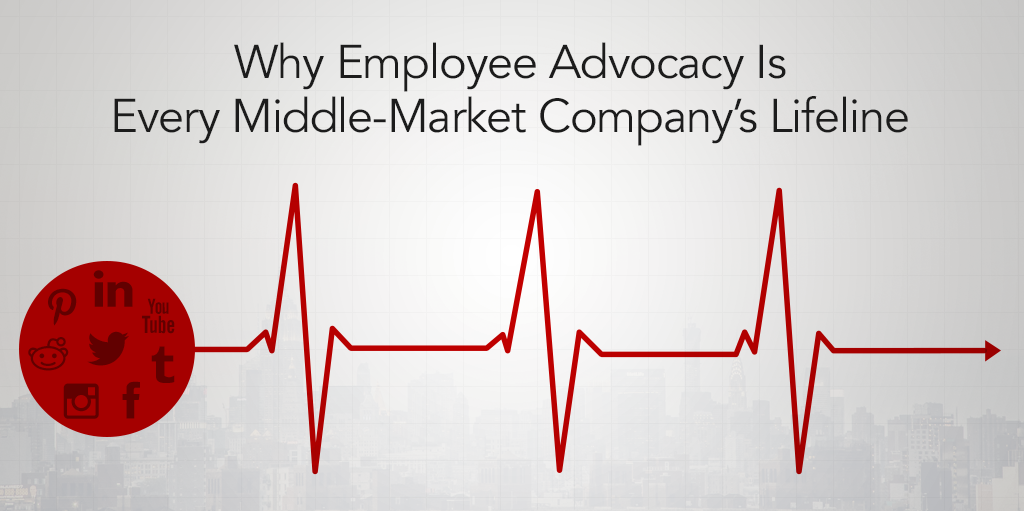 Why Employee Advocacy Is Every Middle-Market Company's Lifeline