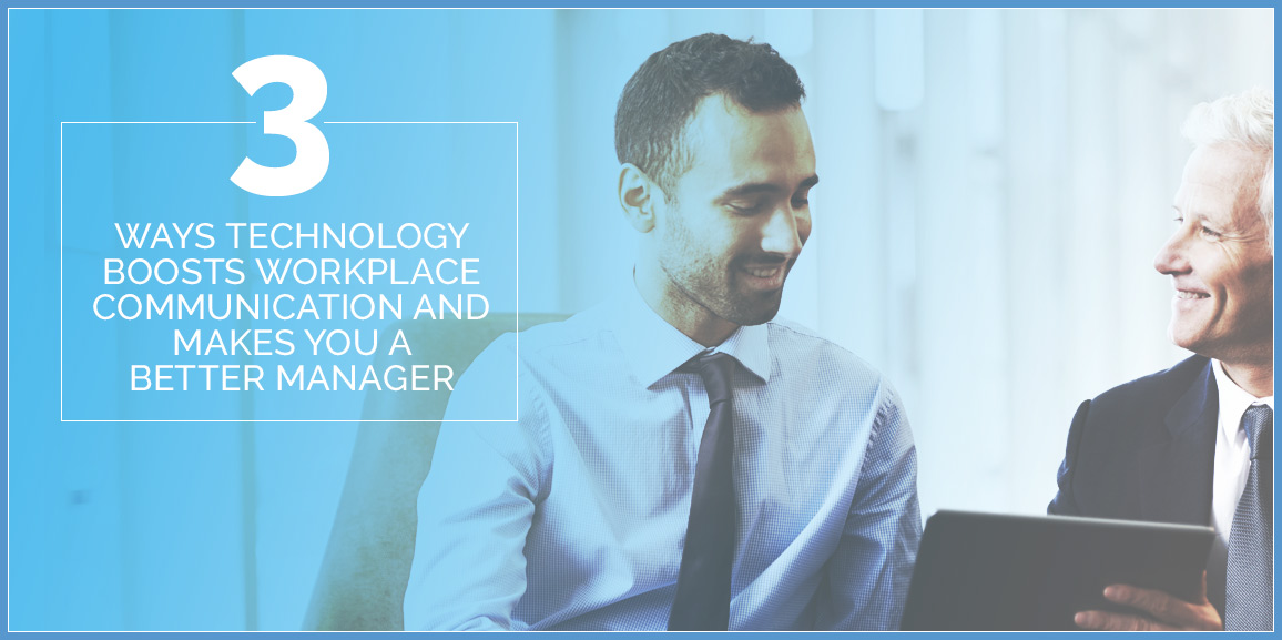 3 Ways Technology Boosts Workplace Communication and Makes You a Better Manager