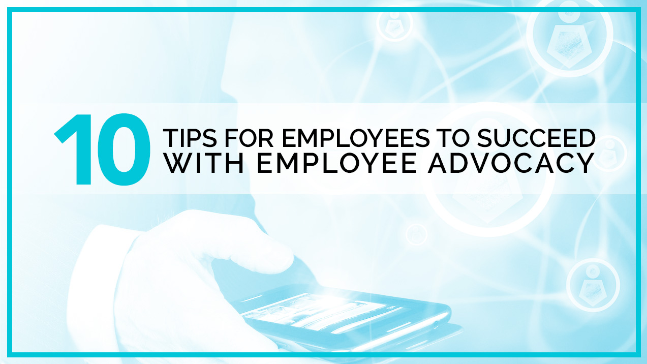 10 Tips for Employees to Succeed with Employee Advocacy