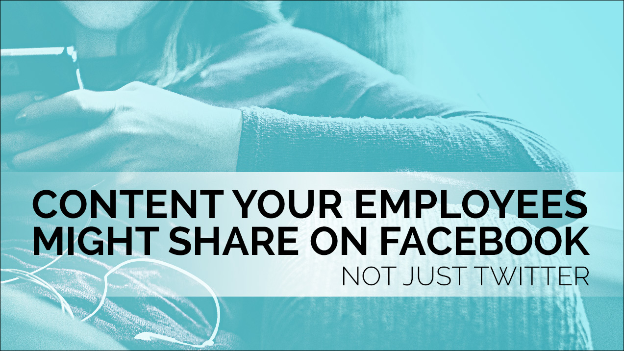 Content your employees might share on Facebook, not just Twitter