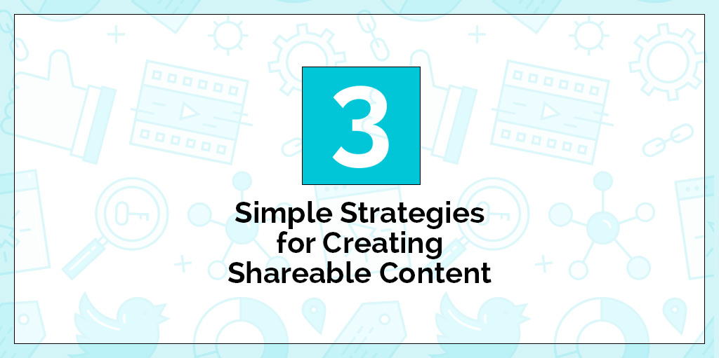 3 Simple Strategies for Creating Shareable Content