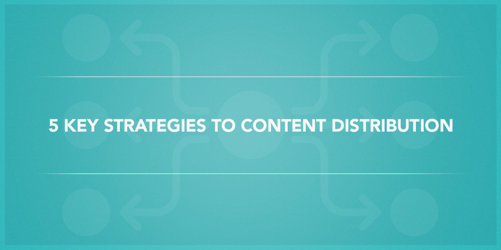 5 Key Strategies to Content Distribution