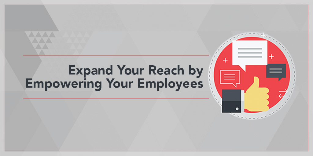 Expand your reach by empowering your employees