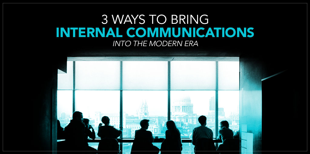 3 Ways to Bring Internal Communications Into the Modern Era