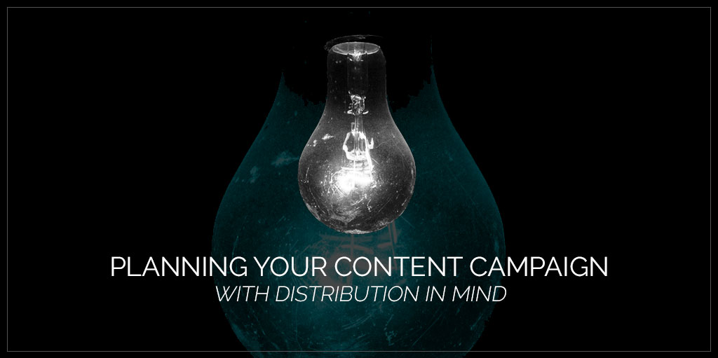 Planning Your Content Campaign With Distribution in Mind