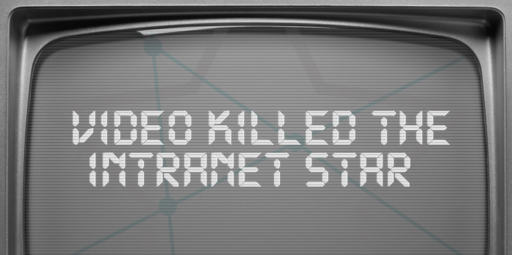 Video Killed the Intranet Star